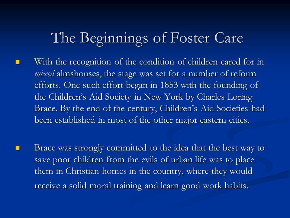 The Beginnings of Foster Care With the recognition of the condition of children cared for in mixed almshouses, the stage was set for a number of refor