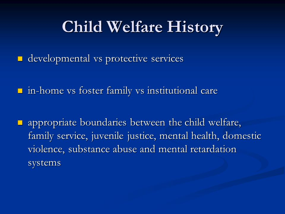 Child Welfare History Individualized modes of interventions vs uniform standards and treatment, i.e., evidence based practices Individualized modes of interventions vs uniform standards and treatment, i.e., evidence based practices Formal specialized professional services vs informal, natural helping networks Formal specialized professional services vs informal, natural helping networks social costs vs benefits of providing varying levels of care social costs vs benefits of providing varying levels of care