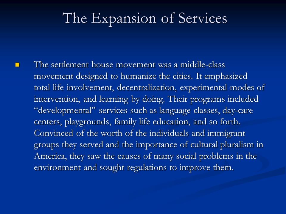 The Expansion of Services The settlement house movement was a middle-class movement designed to humanize the cities. It emphasized total life involvem