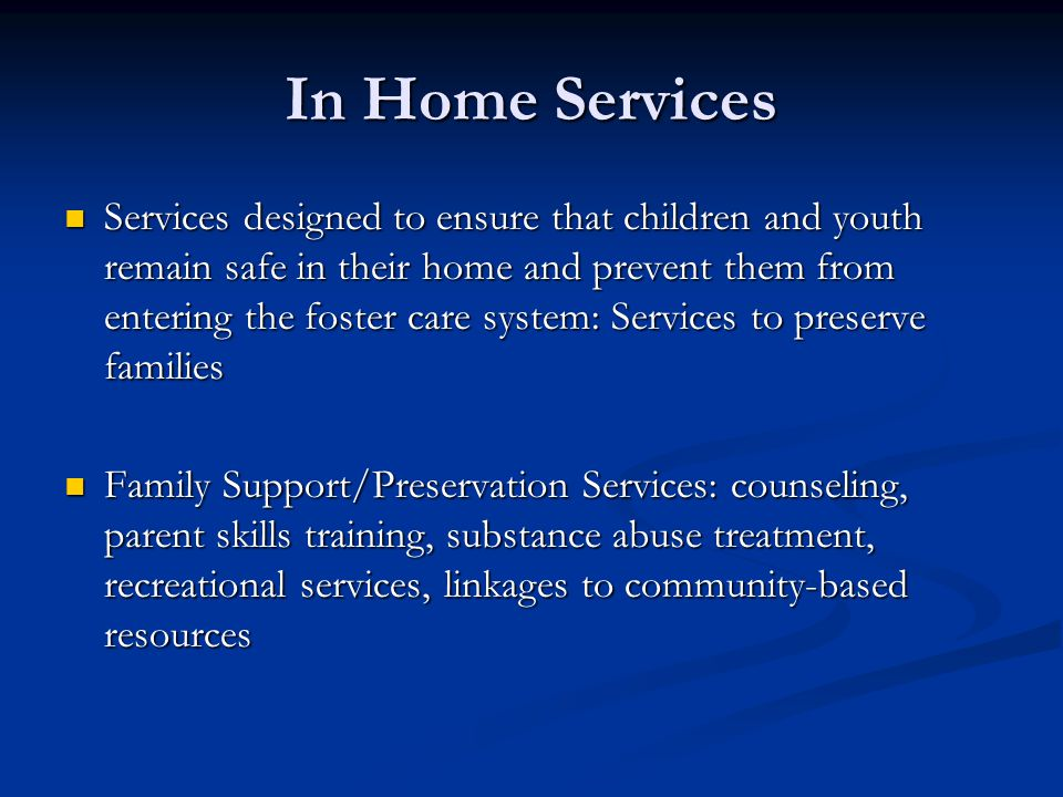 In Home Services Services designed to ensure that children and youth remain safe in their home and prevent them from entering the foster care system: