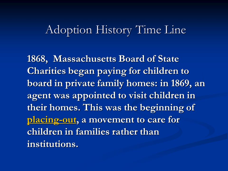 Adoption History Time Line 1868, Massachusetts Board of State Charities began paying for children to board in private family homes: in 1869, an agent
