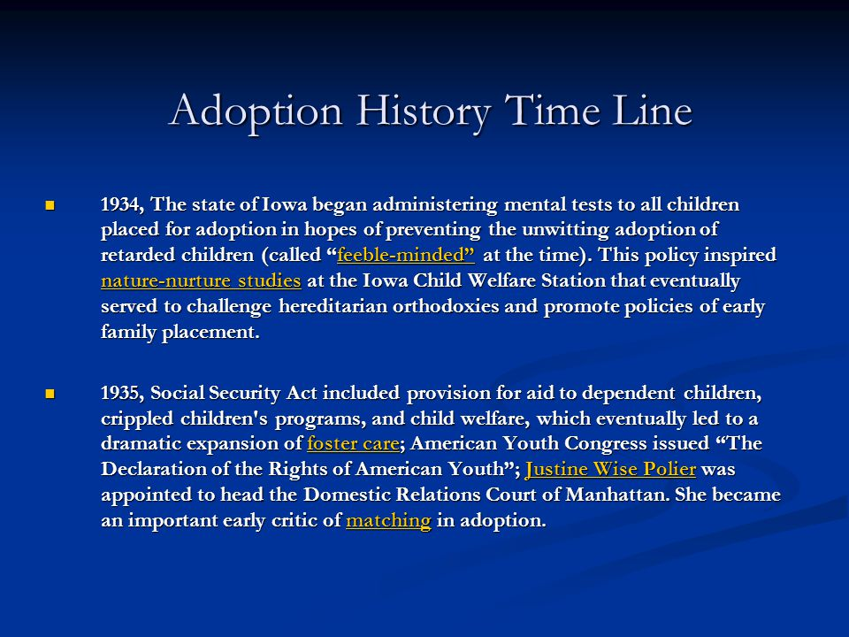 Adoption History Time Line 1934, The state of Iowa began administering mental tests to all children placed for adoption in hopes of preventing the unw