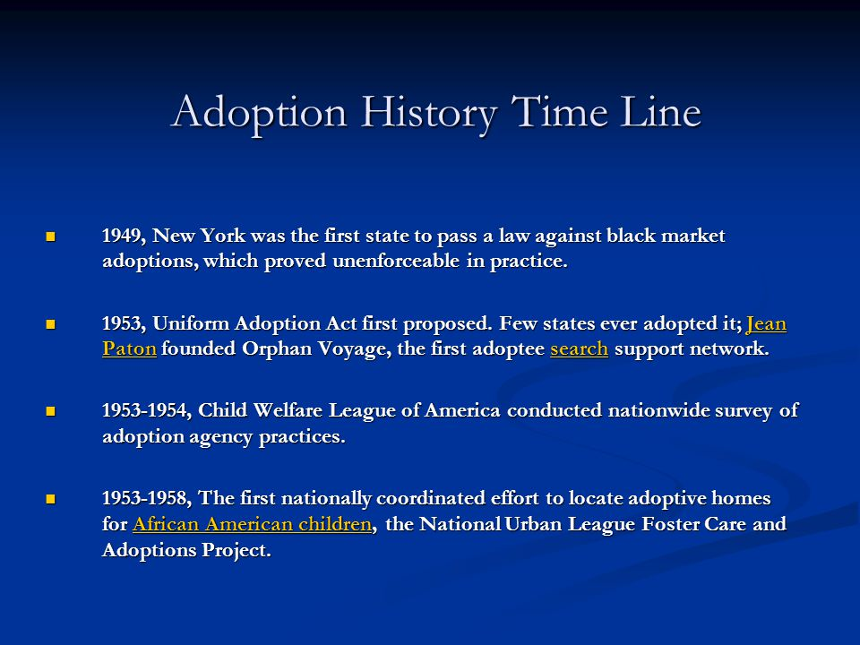 Adoption History Time Line 1949, New York was the first state to pass a law against black market adoptions, which proved unenforceable in practice. 19