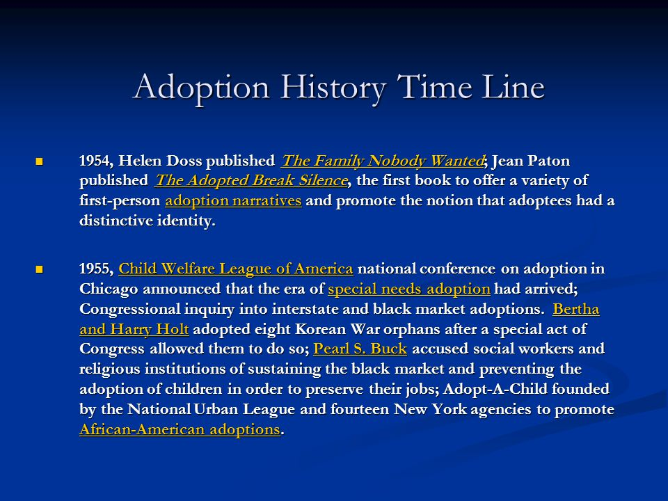 Adoption History Time Line 1954, Helen Doss published The Family Nobody Wanted; Jean Paton published The Adopted Break Silence, the first book to offe