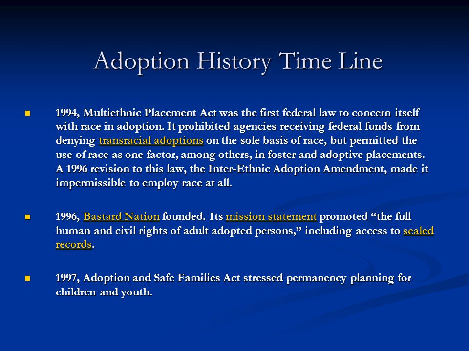 Adoption History Time Line 1994, Multiethnic Placement Act was the first federal law to concern itself with race in adoption. It prohibited agencies r