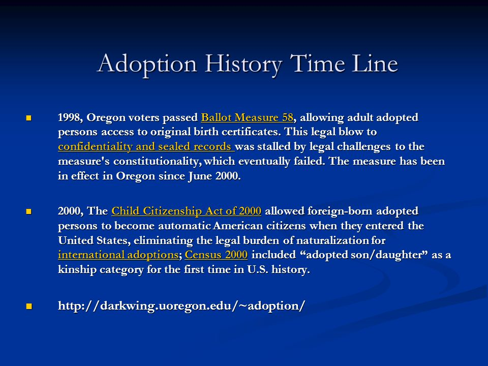 Adoption History Time Line 1998, Oregon voters passed Ballot Measure 58, allowing adult adopted persons access to original birth certificates. This le