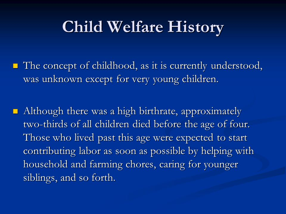 Child Welfare History The concept of childhood, as it is currently understood, was unknown except for very young children. The concept of childhood, a