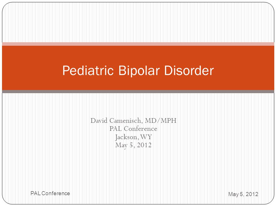 Look for Hallmark Symptoms Increased specificity More likely bipolar… Elation Hyperactivity Grandiosity Hypersexuality Decreased need for sleep May 5, 2012 PAL Conference