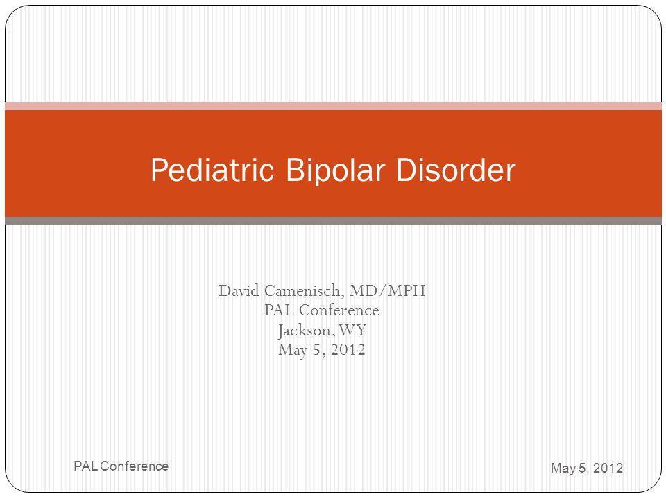 David Camenisch, MD/MPH PAL Conference Jackson, WY May 5, 2012 Pediatric Bipolar Disorder May 5, 2012 PAL Conference
