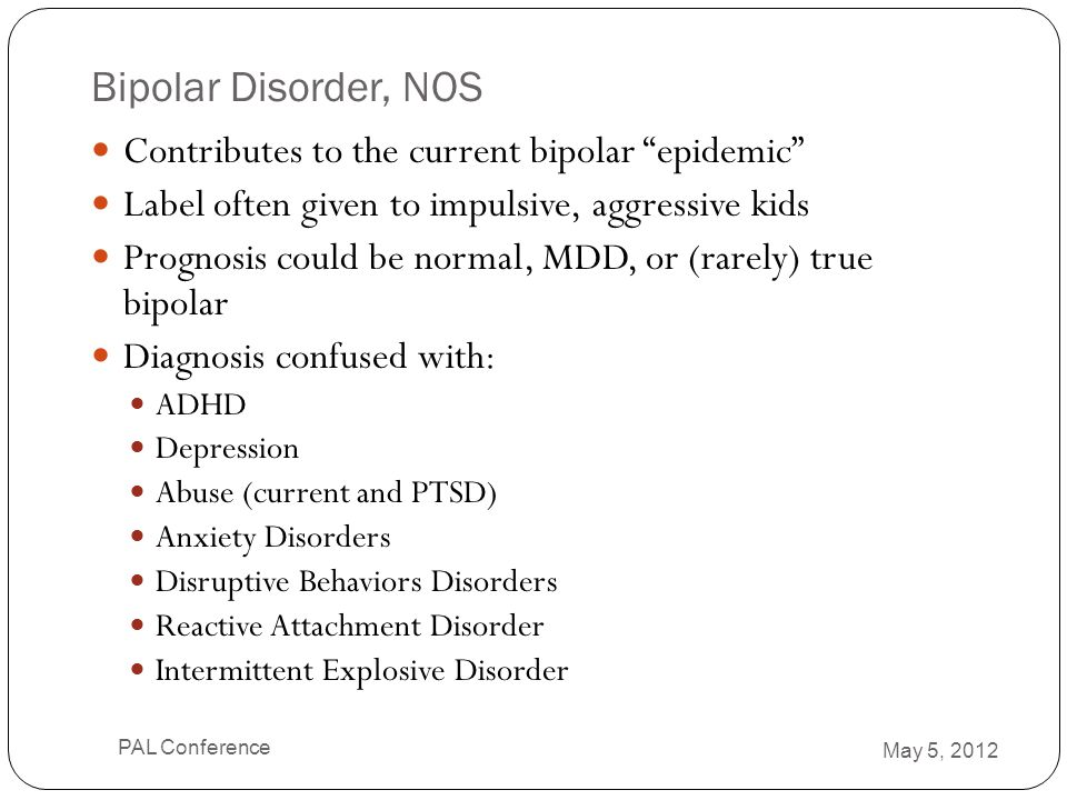 """Bipolar Disorder, NOS Contributes to the current bipolar """"epidemic"""" Label often given to impulsive, aggressive kids Prognosis could be normal, MDD, or"""