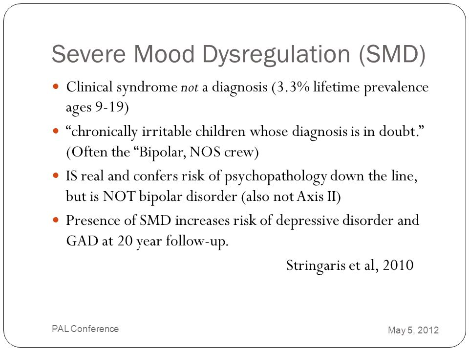 """Severe Mood Dysregulation (SMD) Clinical syndrome not a diagnosis (3.3% lifetime prevalence ages 9-19) """"chronically irritable children whose diagnosis"""