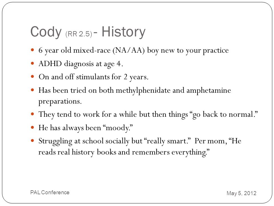 Cody (RR 2.5) - History 6 year old mixed-race (NA/AA) boy new to your practice ADHD diagnosis at age 4. On and off stimulants for 2 years. Has been tr