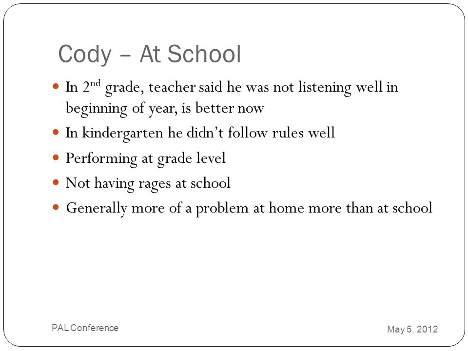 Cody – At School In 2 nd grade, teacher said he was not listening well in beginning of year, is better now In kindergarten he didn't follow rules well