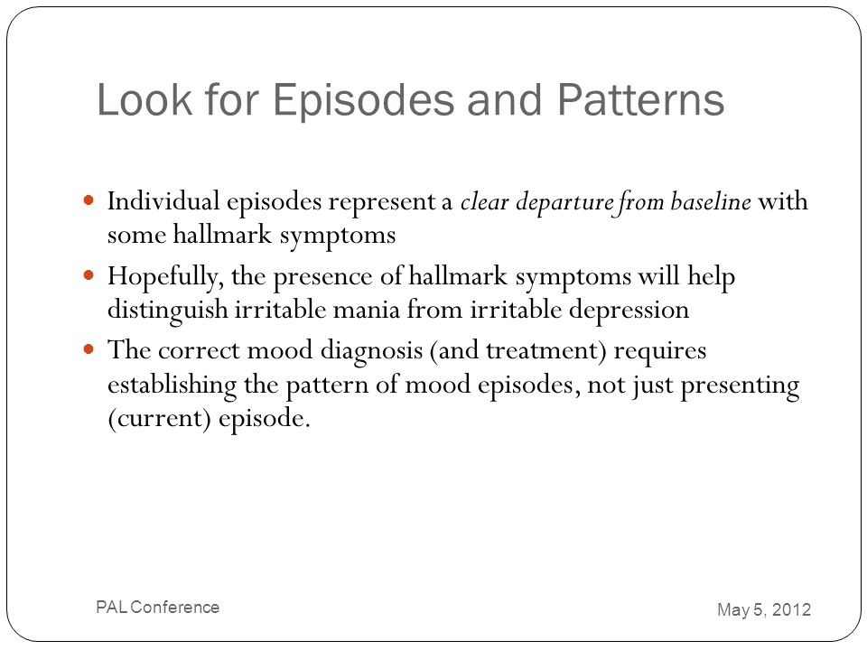 Look for Episodes and Patterns Individual episodes represent a clear departure from baseline with some hallmark symptoms Hopefully, the presence of ha