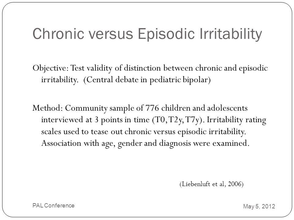 Chronic versus Episodic Irritability Objective: Test validity of distinction between chronic and episodic irritability. (Central debate in pediatric b