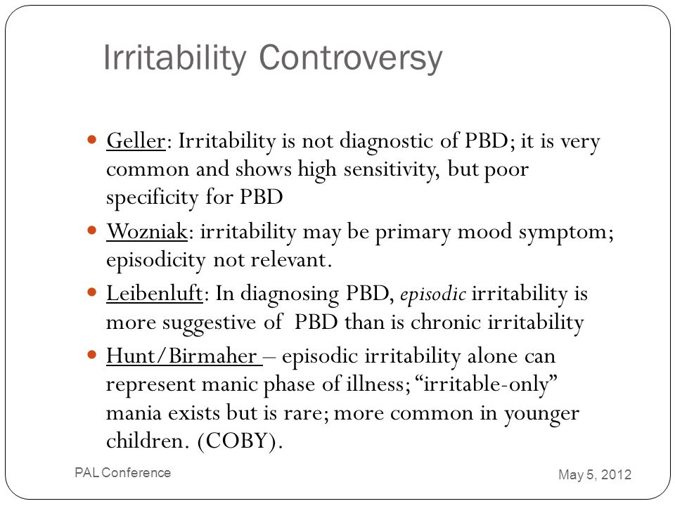Irritability Controversy Geller: Irritability is not diagnostic of PBD; it is very common and shows high sensitivity, but poor specificity for PBD Woz
