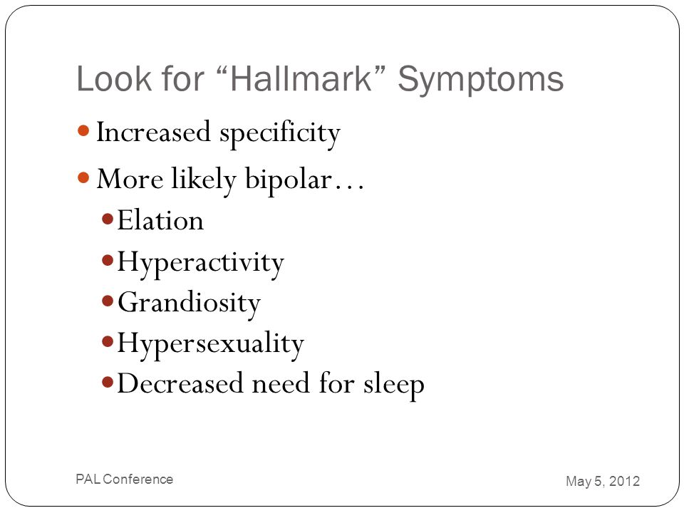 """Look for """"Hallmark"""" Symptoms Increased specificity More likely bipolar… Elation Hyperactivity Grandiosity Hypersexuality Decreased need for sleep May"""