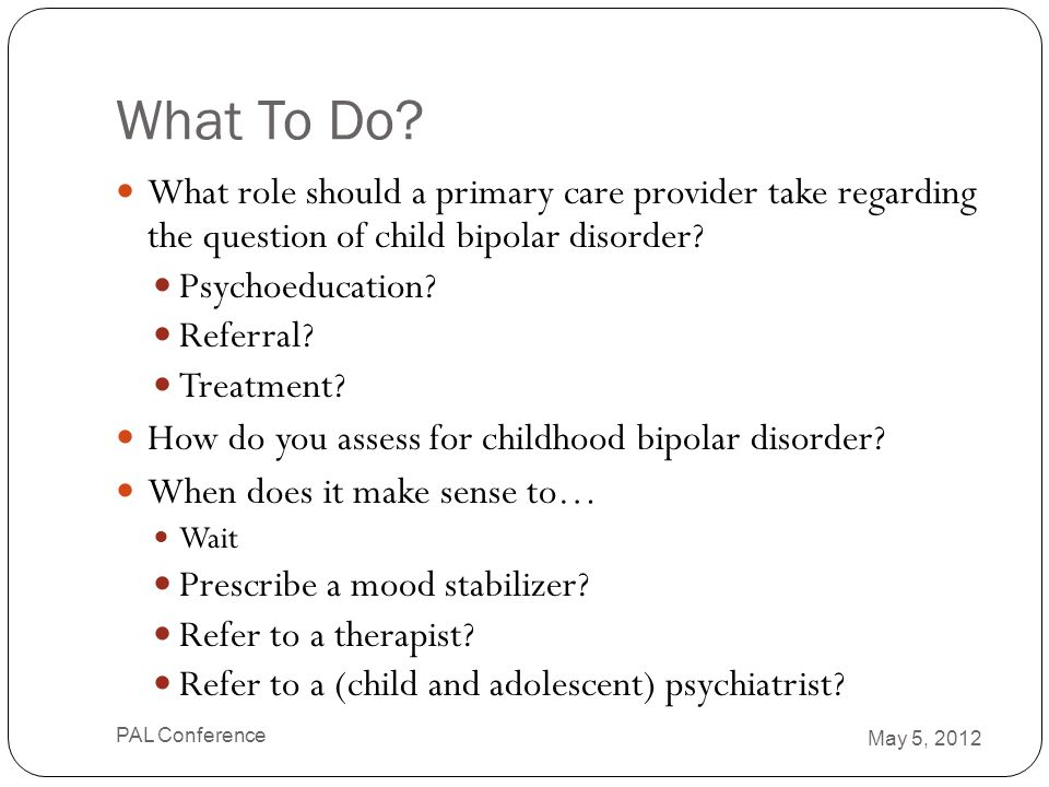 Bipolar Is A Hot Topic Bipolar disorder in kids is much talked about Child Anxiety Disorder on Google 26,600,000 hits (3,120,000) Child Bipolar Disorder on Google 33,100,000 hits (4,370,000) (Camenisch 2012, Camenisch 2011) Child anxiety disorders are actually about 10 times more common than child bipolar disorder 40 fold increase in office visits for child bipolar disorder from 1994 to 2003 (Also 40-fold increase in diagnosis.) National Center for Health Statistics May 5, 2012 PAL Conference