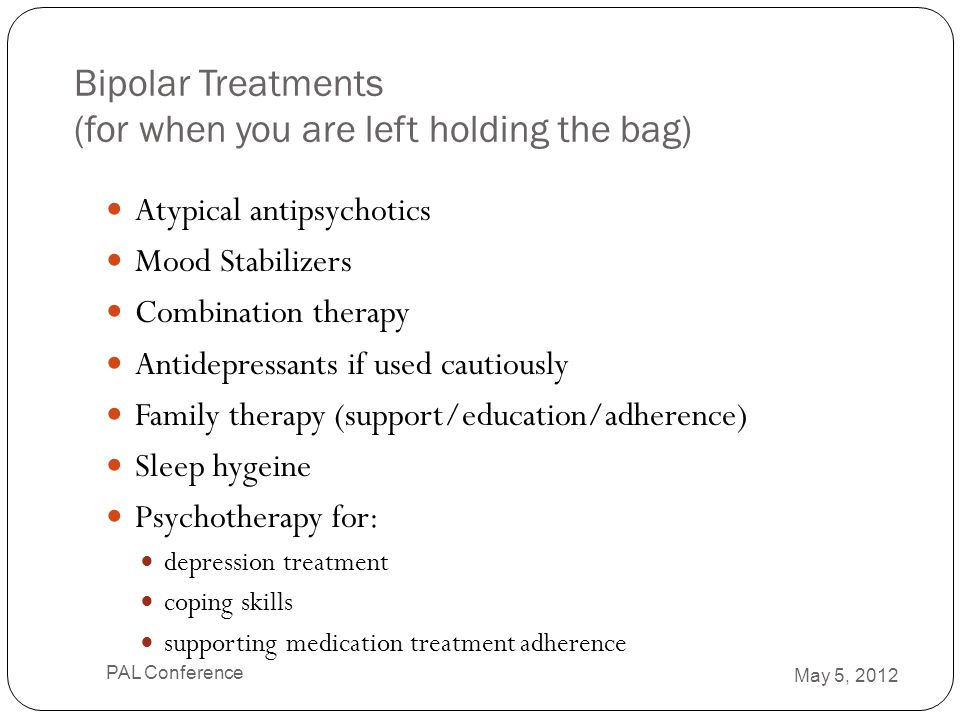 Bipolar Treatments (for when you are left holding the bag) Atypical antipsychotics Mood Stabilizers Combination therapy Antidepressants if used cautio