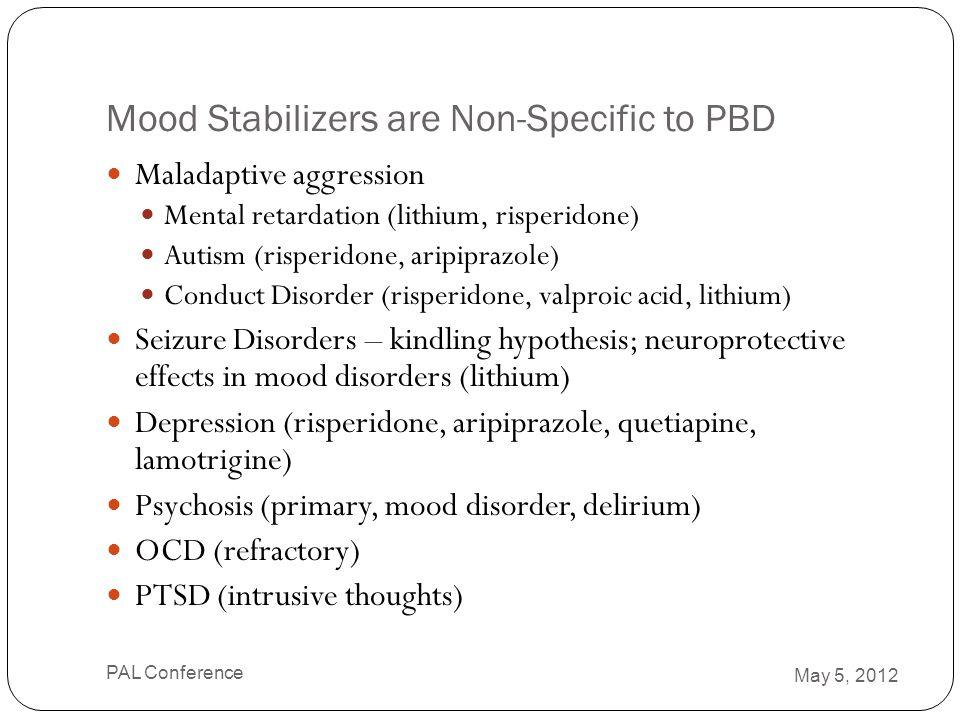 Mood Stabilizers are Non-Specific to PBD Maladaptive aggression Mental retardation (lithium, risperidone) Autism (risperidone, aripiprazole) Conduct D