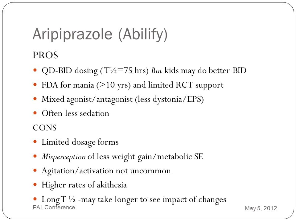 Aripiprazole (Abilify) PROS QD-BID dosing ( T½=75 hrs) But kids may do better BID FDA for mania (>10 yrs) and limited RCT support Mixed agonist/antago
