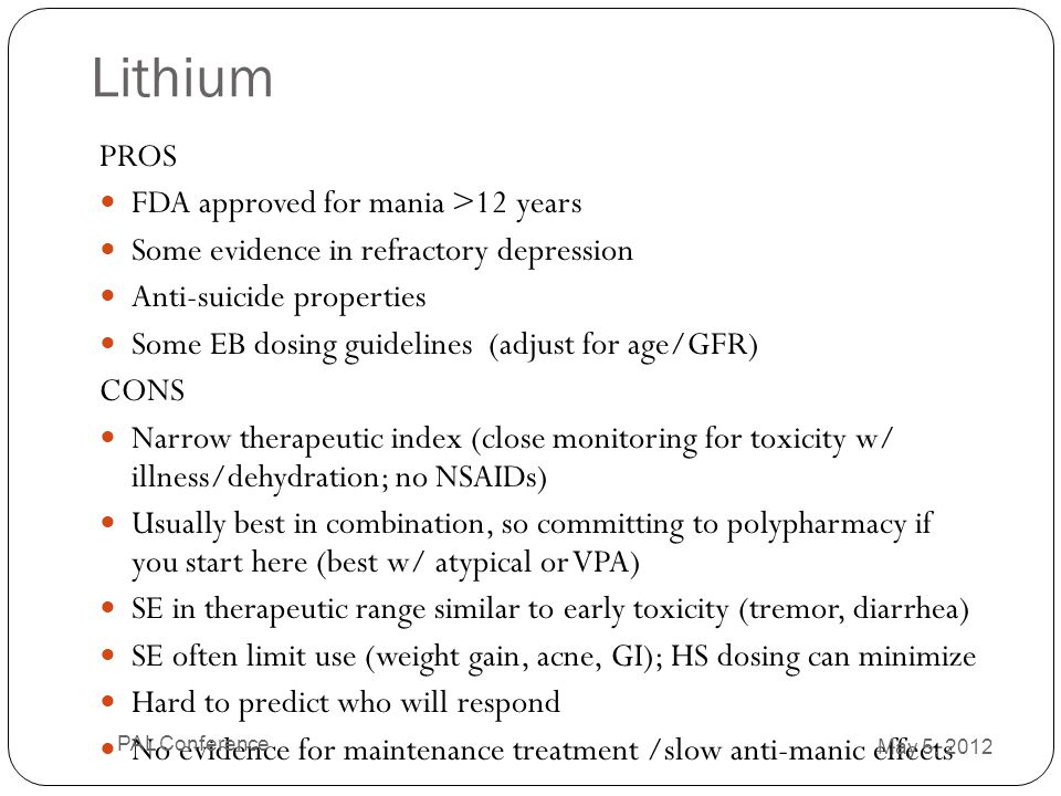 Lithium PROS FDA approved for mania >12 years Some evidence in refractory depression Anti-suicide properties Some EB dosing guidelines (adjust for age