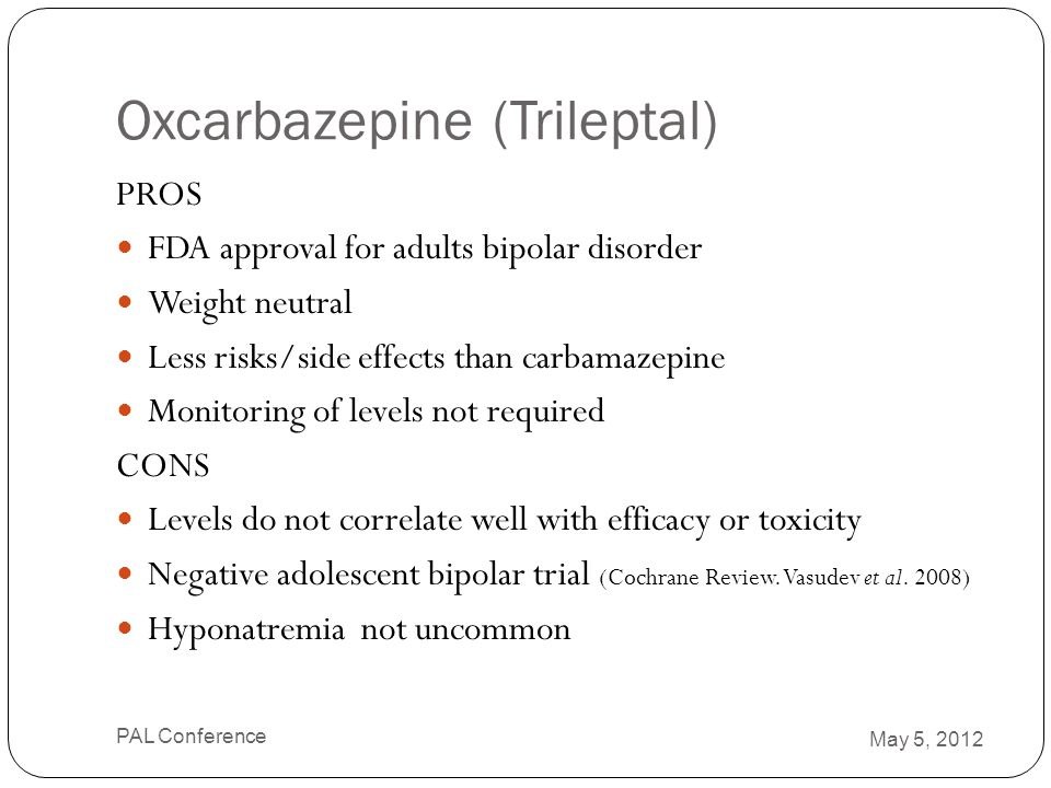 Oxcarbazepine (Trileptal) PROS FDA approval for adults bipolar disorder Weight neutral Less risks/side effects than carbamazepine Monitoring of levels
