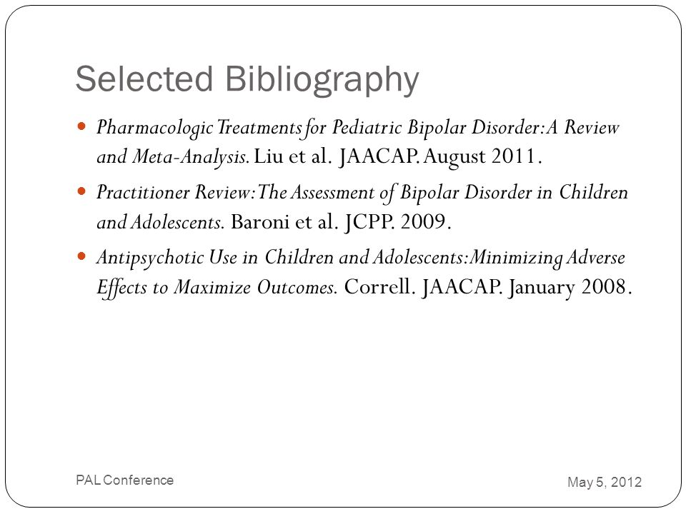 Selected Bibliography Pharmacologic Treatments for Pediatric Bipolar Disorder: A Review and Meta-Analysis. Liu et al. JAACAP. August 2011. Practitione