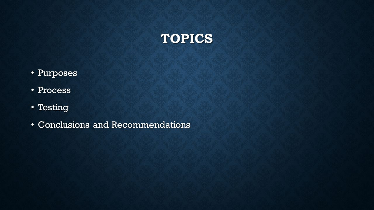 TOPICS Purposes Purposes Process Process Testing Testing Conclusions and Recommendations Conclusions and Recommendations