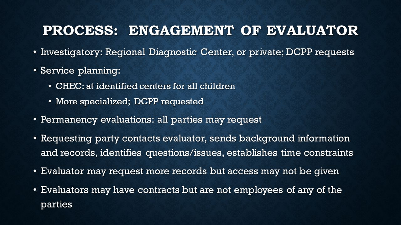 PROCESS: ENGAGEMENT OF EVALUATOR Investigatory: Regional Diagnostic Center, or private; DCPP requests Investigatory: Regional Diagnostic Center, or private; DCPP requests Service planning: Service planning: CHEC: at identified centers for all children CHEC: at identified centers for all children More specialized; DCPP requested More specialized; DCPP requested Permanency evaluations: all parties may request Permanency evaluations: all parties may request Requesting party contacts evaluator, sends background information and records, identifies questions/issues, establishes time constraints Requesting party contacts evaluator, sends background information and records, identifies questions/issues, establishes time constraints Evaluator may request more records but access may not be given Evaluator may request more records but access may not be given Evaluators may have contracts but are not employees of any of the parties Evaluators may have contracts but are not employees of any of the parties