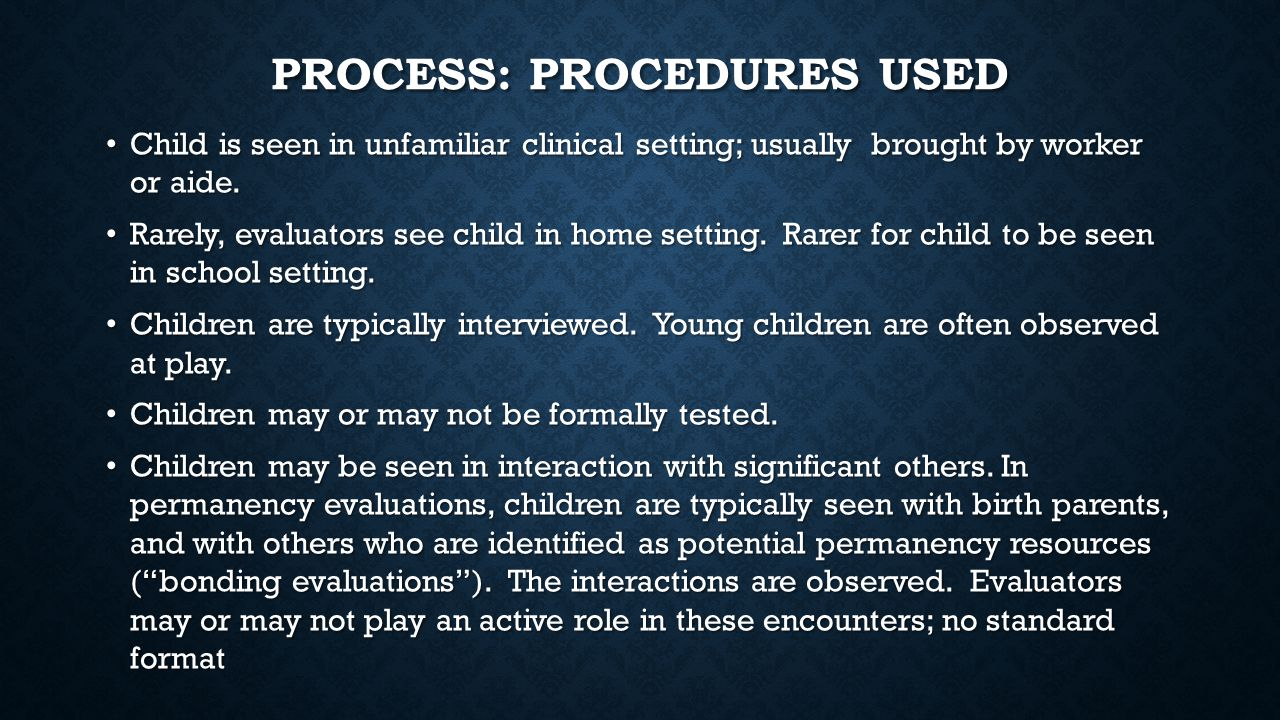 PROCESS: PROCEDURES USED Child is seen in unfamiliar clinical setting; usually brought by worker or aide.