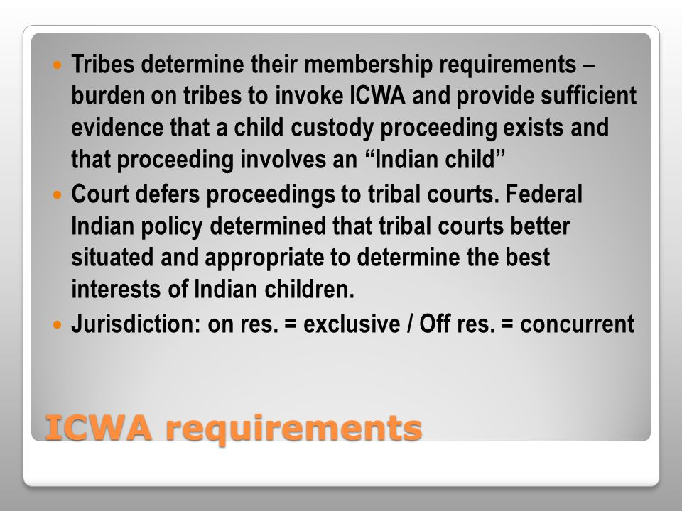 ICWA requirements Tribes determine their membership requirements – burden on tribes to invoke ICWA and provide sufficient evidence that a child custody proceeding exists and that proceeding involves an Indian child Court defers proceedings to tribal courts.