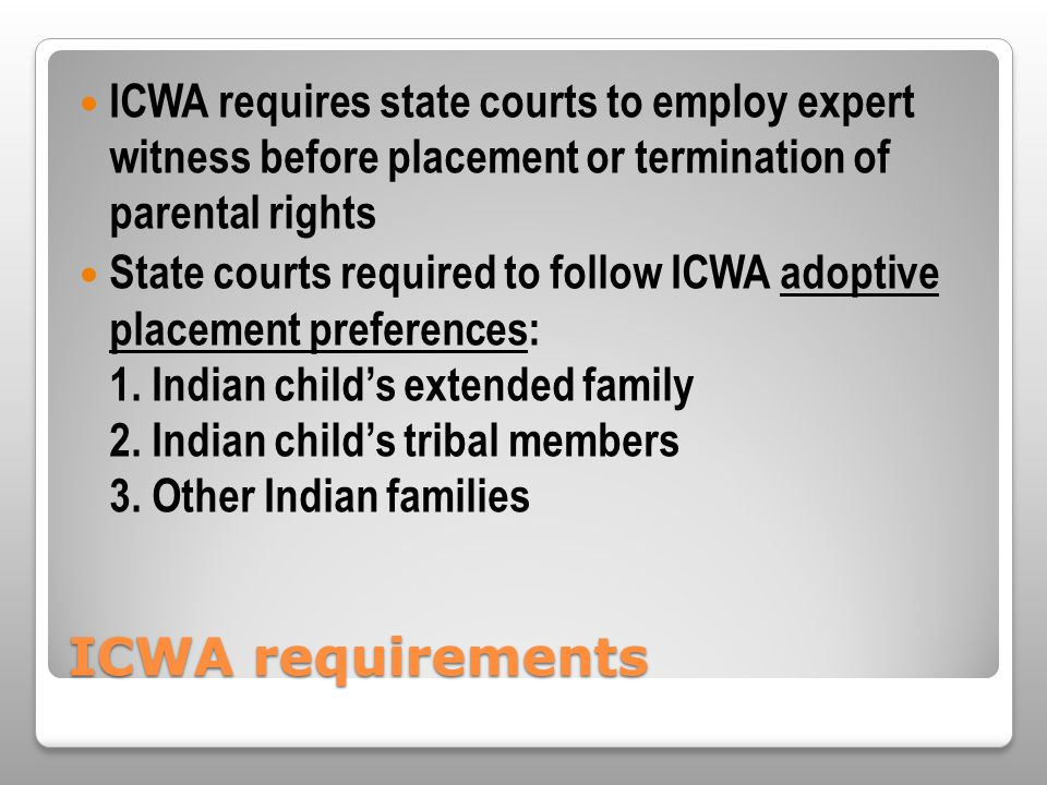 ICWA requirements ICWA requires state courts to employ expert witness before placement or termination of parental rights State courts required to foll