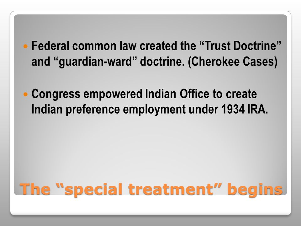 The special treatment begins Federal common law created the Trust Doctrine and guardian-ward doctrine.