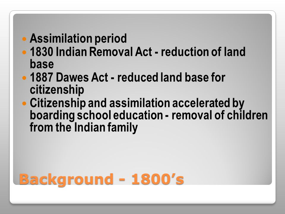 Background - 1800's Assimilation period 1830 Indian Removal Act - reduction of land base 1887 Dawes Act - reduced land base for citizenship Citizenship and assimilation accelerated by boarding school education - removal of children from the Indian family