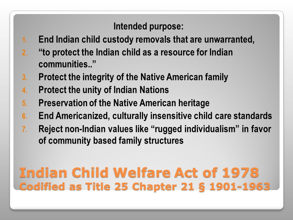 Indian Child Welfare Act of 1978 Codified as Title 25 Chapter 21 § 1901-1963 Intended purpose: 1.