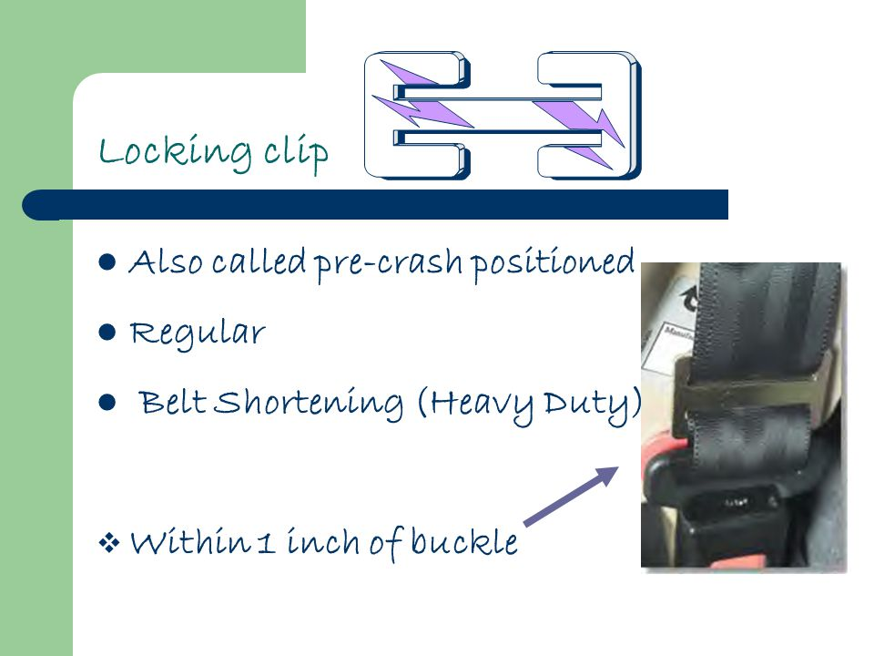 Locking clip Also called pre-crash positioned Regular Belt Shortening (Heavy Duty)  Within 1 inch of buckle