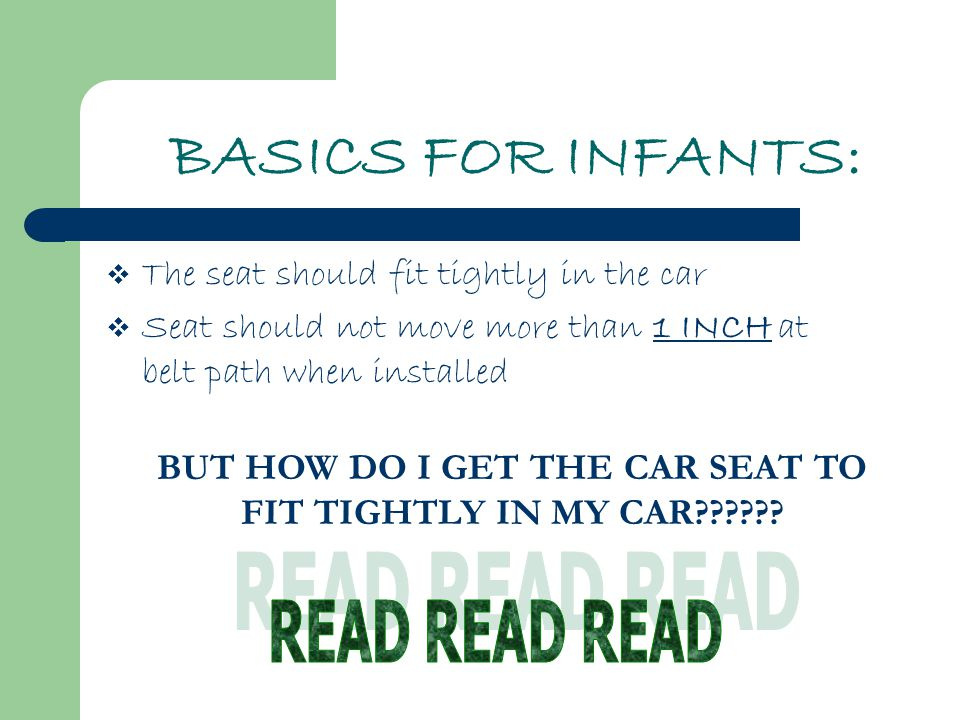 BASICS FOR INFANTS:  The seat should fit tightly in the car  Seat should not move more than 1 INCH at belt path when installed BUT HOW DO I GET THE CAR SEAT TO FIT TIGHTLY IN MY CAR