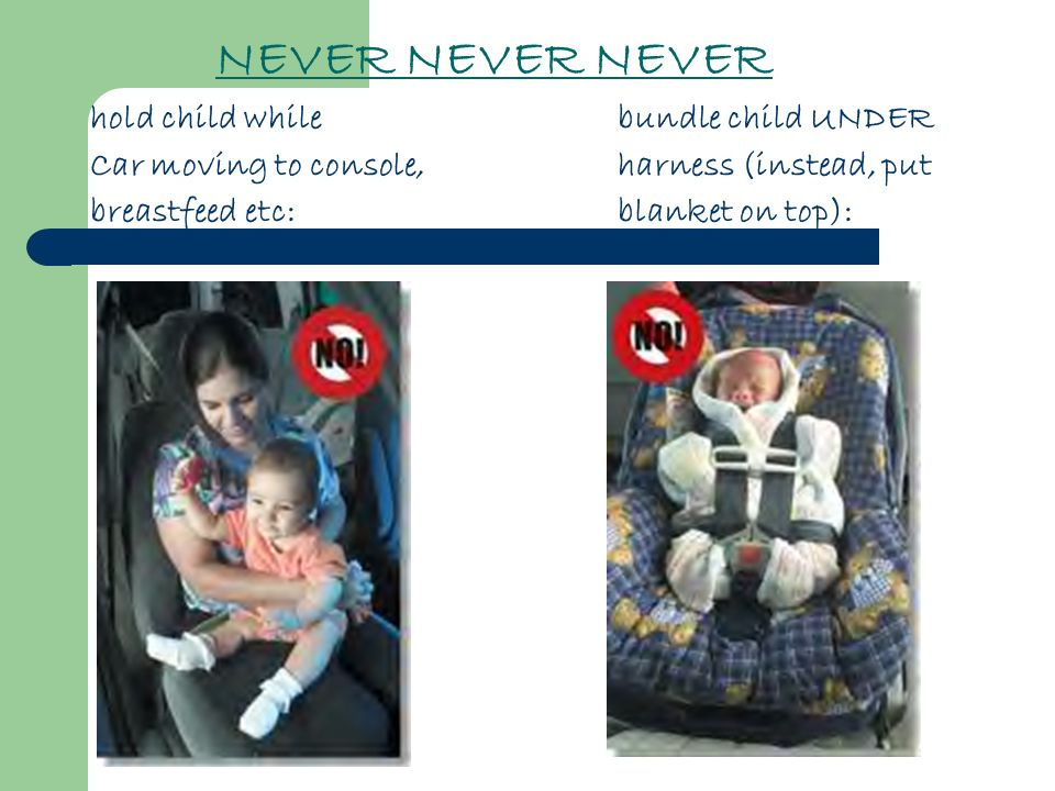 NEVER NEVER NEVER hold child while bundle child UNDER Car moving to console, harness (instead, put breastfeed etc:blanket on top):