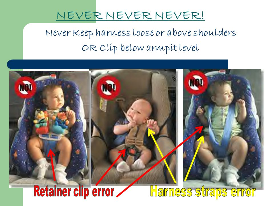 NEVER NEVER NEVER! Never Keep harness loose or above shoulders OR Clip below armpit level
