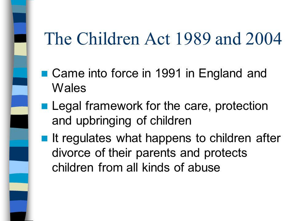 The Children Act 1989 and 2004 Came into force in 1991 in England and Wales Legal framework for the care, protection and upbringing of children It reg