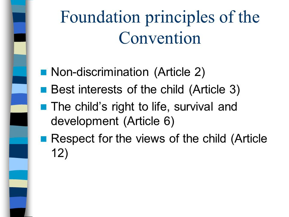 Foundation principles of the Convention Non-discrimination (Article 2) Best interests of the child (Article 3) The child's right to life, survival and development (Article 6) Respect for the views of the child (Article 12)