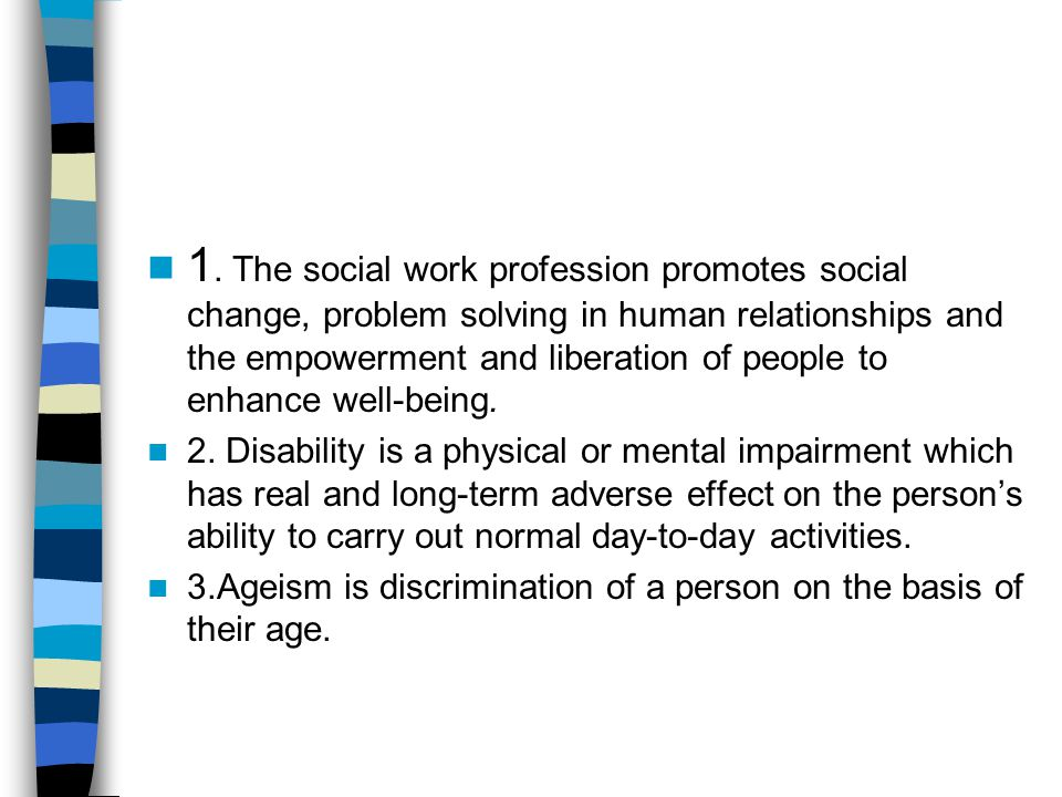 1. The social work profession promotes social change, problem solving in human relationships and the empowerment and liberation of people to enhance w