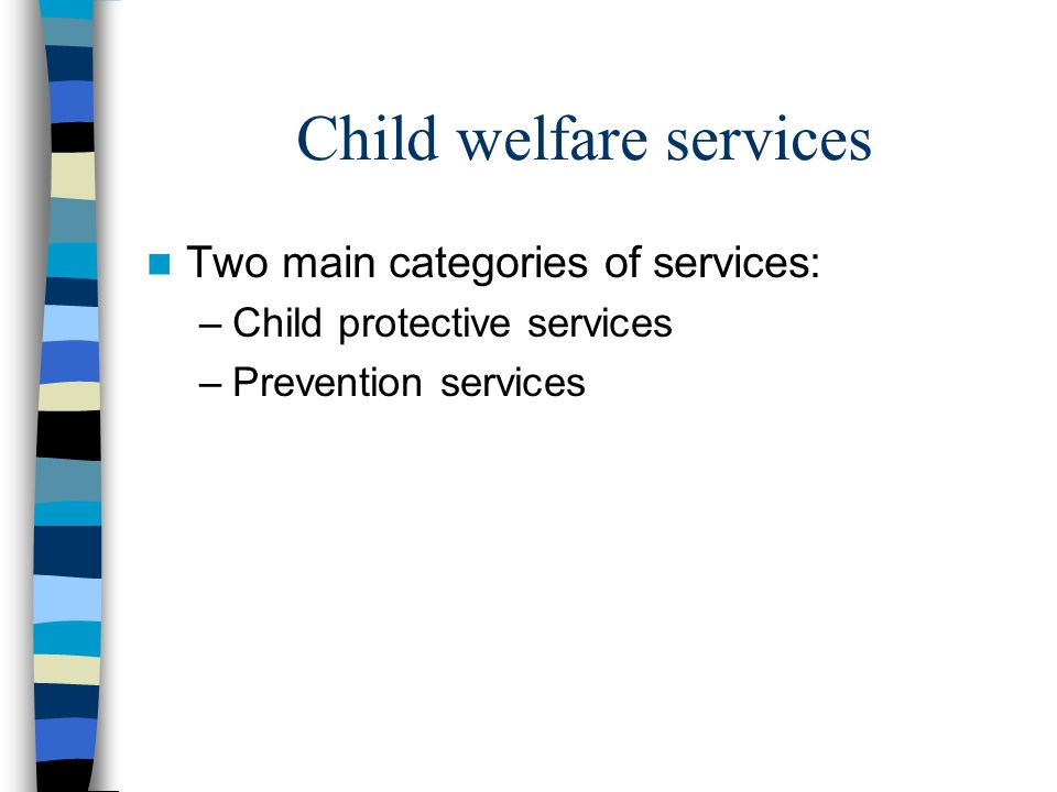 Child protective services Investigation of alleged abuse, foster care and adoption services Child abuse includes: Neglect Emotional abuse Sexual abuse Physical abuse
