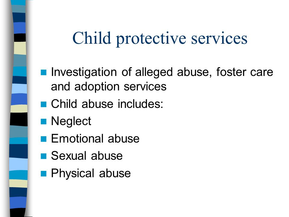 Child protective services Investigation of alleged abuse, foster care and adoption services Child abuse includes: Neglect Emotional abuse Sexual abuse