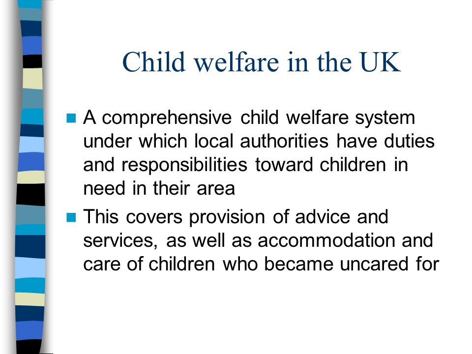 Child welfare in the UK A comprehensive child welfare system under which local authorities have duties and responsibilities toward children in need in
