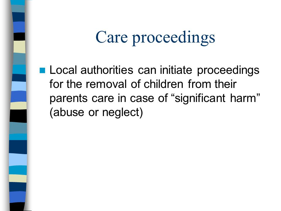 Care proceedings Local authorities can initiate proceedings for the removal of children from their parents care in case of significant harm (abuse or neglect)