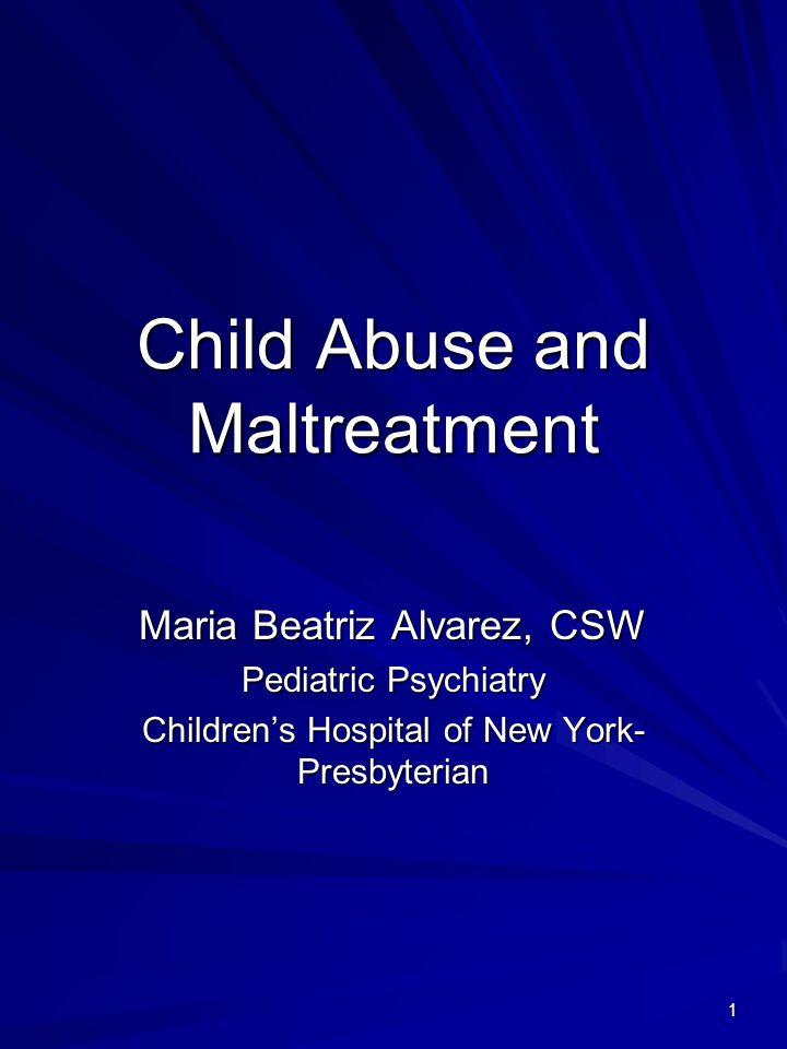 1 Child Abuse and Maltreatment Maria Beatriz Alvarez, CSW Pediatric Psychiatry Children's Hospital of New York- Presbyterian