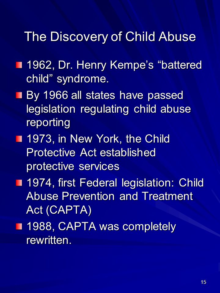 """15 The Discovery of Child Abuse 1962, Dr. Henry Kempe's """"battered child"""" syndrome. By 1966 all states have passed legislation regulating child abuse r"""