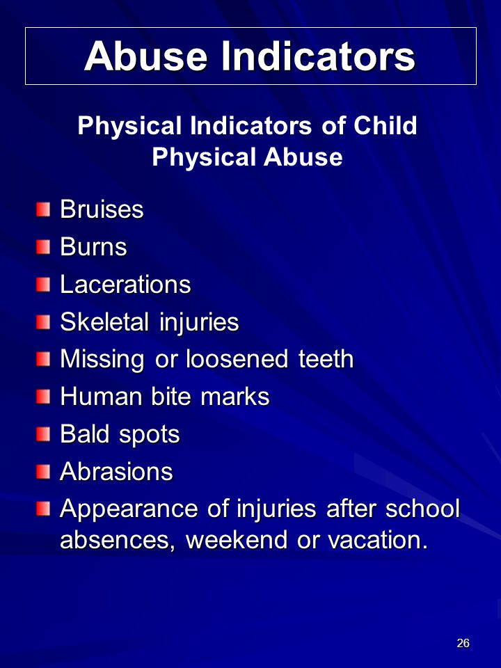 26 Abuse Indicators BruisesBurnsLacerations Skeletal injuries Missing or loosened teeth Human bite marks Bald spots Abrasions Appearance of injuries a